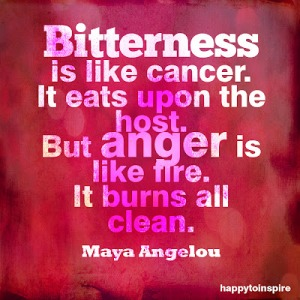 bitterness is like cancer it eats upon the host but anger is like fire it burns all clean copy