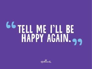 tell me i'll be happy again