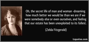 quote-oh-the-secret-life-of-man-and-woman-dreaming-how-much-better-we-would-be-than-we-are-if-we-were-zelda-fitzgerald-342613